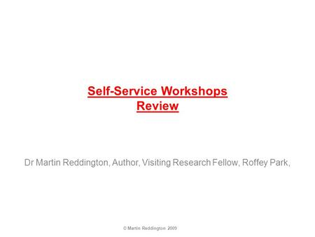 © Martin Reddington 2009 Self-Service Workshops Review Dr Martin Reddington, Author, Visiting Research Fellow, Roffey Park,