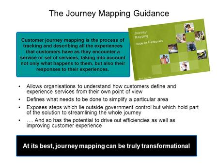 The Journey Mapping Guidance Allows organisations to understand how customers define and experience services from their own point of view Defines what.