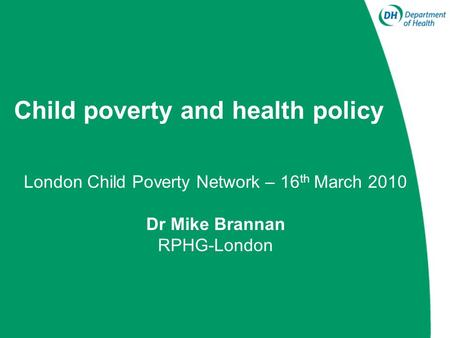 Child poverty and health policy London Child Poverty Network – 16 th March 2010 Dr Mike Brannan RPHG-London.
