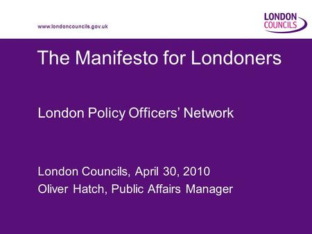 Www.londoncouncils.gov.uk The Manifesto for Londoners London Policy Officers Network London Councils, April 30, 2010 Oliver Hatch, Public Affairs Manager.