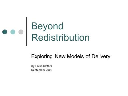 Beyond Redistribution Exploring New Models of Delivery By Philip Clifford September 2008.