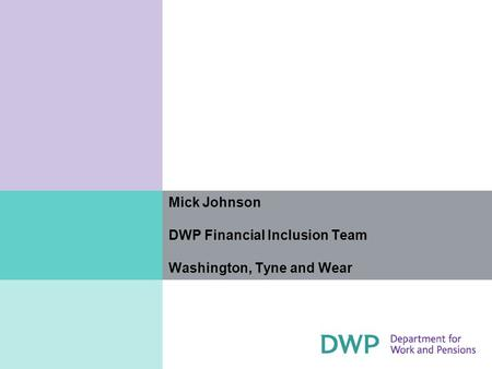Mick Johnson DWP Financial Inclusion Team Washington, Tyne and Wear.