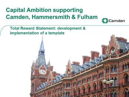 Capital Ambition supporting Camden, Hammersmith & Fulham Total Reward Statement: development & implementation of a template.