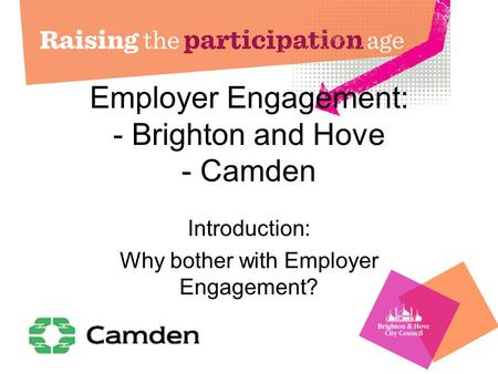 Employer Engagement: - Brighton and Hove - Camden Introduction: Why bother with Employer Engagement?