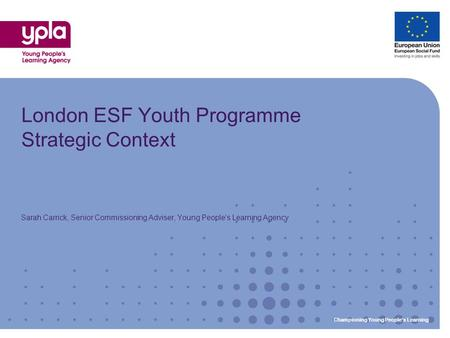 Championing Young Peoples Learning London ESF Youth Programme Strategic Context Sarah Carrick, Senior Commissioning Adviser, Young Peoples Learning Agency.