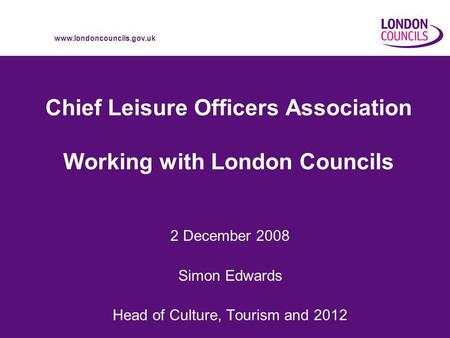 Www.londoncouncils.gov.uk Chief Leisure Officers Association Working with London Councils 2 December 2008 Simon Edwards Head of Culture, Tourism and 2012.