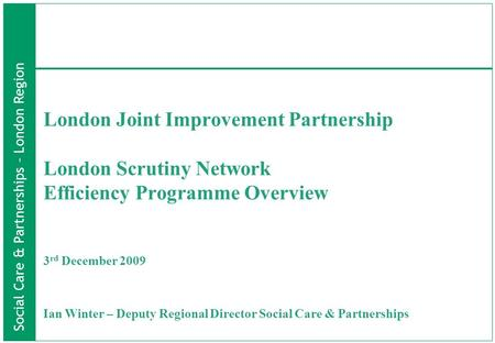 Social Care & Partnerships – London Region London Joint Improvement Partnership London Scrutiny Network Efficiency Programme Overview 3 rd December 2009.