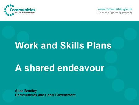Work and Skills Plans A shared endeavour Alice Bradley Communities and Local Government.