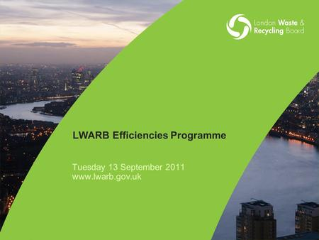 LWARB Efficiencies Programme Tuesday 13 September 2011 www.lwarb.gov.uk.