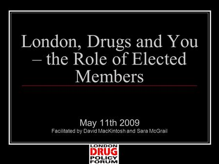London, Drugs and You – the Role of Elected Members May 11th 2009 Facilitated by David MacKintosh and Sara McGrail.