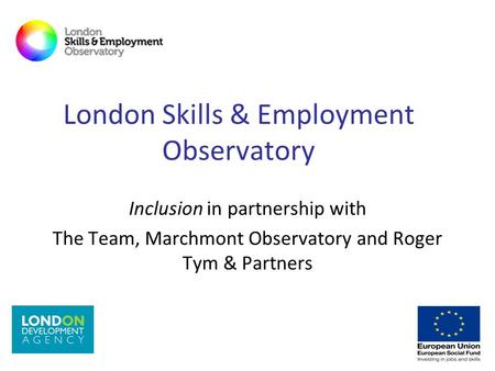 London Skills & Employment Observatory Inclusion in partnership with The Team, Marchmont Observatory and Roger Tym & Partners.