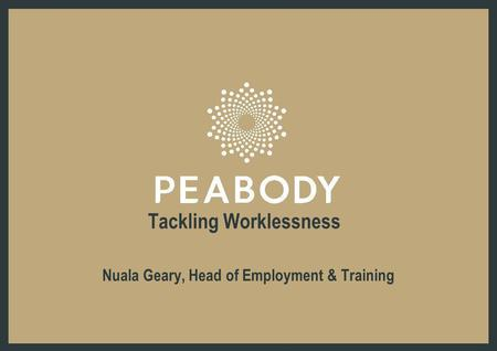 Tackling Worklessness Nuala Geary, Head of Employment & Training.