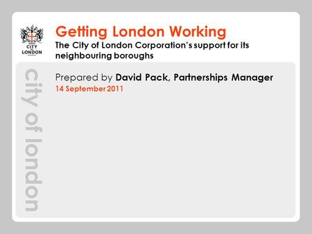 Getting London Working Prepared by David Pack, Partnerships Manager 14 September 2011 The City of London Corporations support for its neighbouring boroughs.