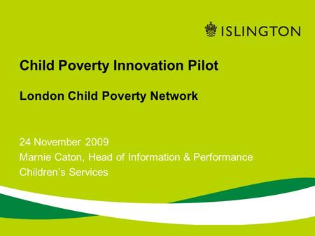 24 November 2009 Marnie Caton, Head of Information & Performance Childrens Services Child Poverty Innovation Pilot London Child Poverty Network.