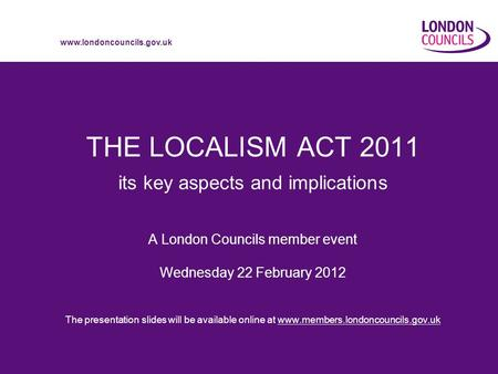 Www.londoncouncils.gov.uk THE LOCALISM ACT 2011 its key aspects and implications A London Councils member event Wednesday 22 February 2012 The presentation.