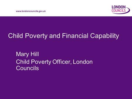 Www.londoncouncils.gov.uk Child Poverty and Financial Capability Mary Hill Child Poverty Officer, London Councils.
