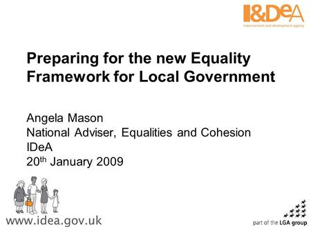 Preparing for the new Equality Framework for Local Government Angela Mason National Adviser, Equalities and Cohesion IDeA 20 th January 2009.