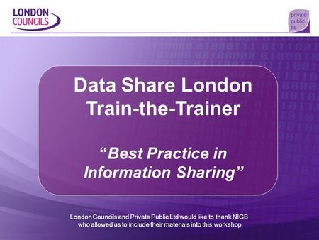 Data Share London Train-the-TrainerBest Practice in Information Sharing London Councils and Private Public Ltd would like to thank NIGB who allowed us.