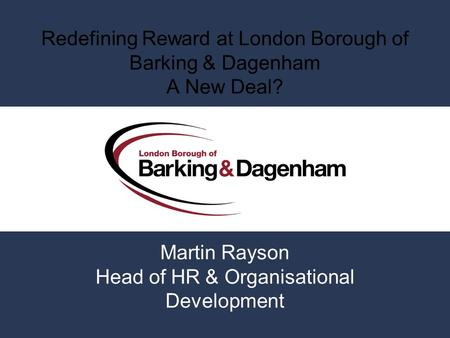 Redefining Reward at London Borough of Barking & Dagenham A New Deal? Martin Rayson Head of HR & Organisational Development.
