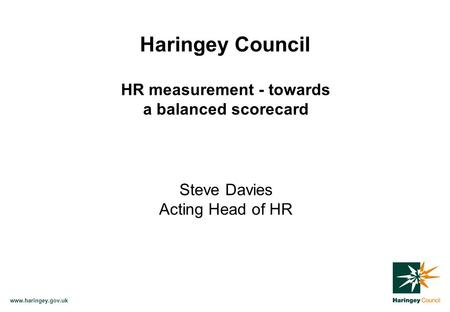 Www.haringey.gov.uk Haringey Council HR measurement - towards a balanced scorecard Steve Davies Acting Head of HR.