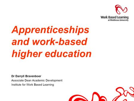 Apprenticeships and work-based higher education Dr Darryll Bravenboer Associate Dean Academic Development Institute for Work Based Learning.