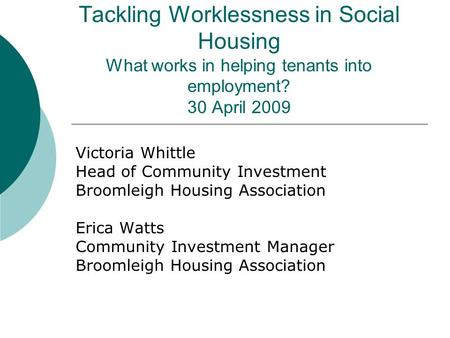 Tackling Worklessness in Social Housing What works in helping tenants into employment? 30 April 2009 Victoria Whittle Head of Community Investment Broomleigh.