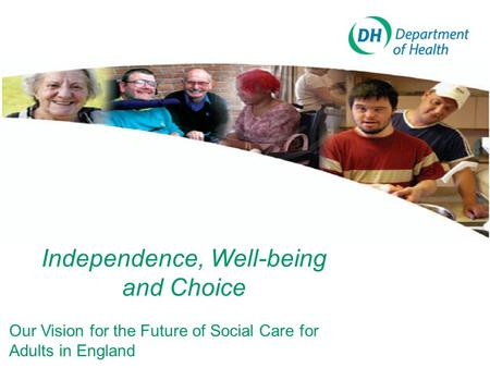 Independence, Well-being and Choice Our Vision for the Future of Social Care for Adults in England.