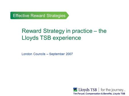 Effective Reward Strategies Reward Strategy in practice – the Lloyds TSB experience London Councils – September 2007 Tim Fevyer, Compensation & Benefits,