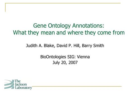 Judith A. Blake, David P. Hill, Barry Smith BioOntologies SIG: Vienna July 20, 2007 Gene Ontology Annotations: What they mean and where they come from.