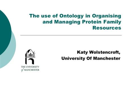 The use of Ontology in Organising and Managing Protein Family Resources Katy Wolstencroft, University Of Manchester.