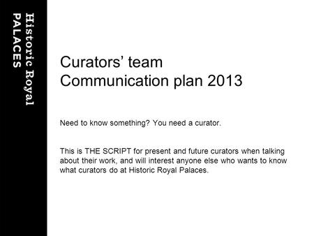 Curators team Communication plan 2013 Need to know something? You need a curator. This is THE SCRIPT for present and future curators when talking about.