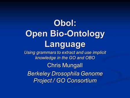 Obol: Open Bio-Ontology Language Using grammars to extract and use implicit knowledge in the GO and OBO Chris Mungall Berkeley Drosophila Genome Project.