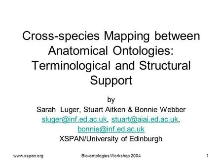 Www.xspan.orgBio-ontologies Workshop 20041 Cross-species Mapping between Anatomical Ontologies: Terminological and Structural Support by Sarah Luger, Stuart.