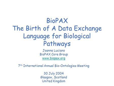 BioPAX The Birth of A Data Exchange Language for Biological Pathways Joanne Luciano BioPAX Core Group www.biopax.org 7 th International Annual Bio-Ontologies.