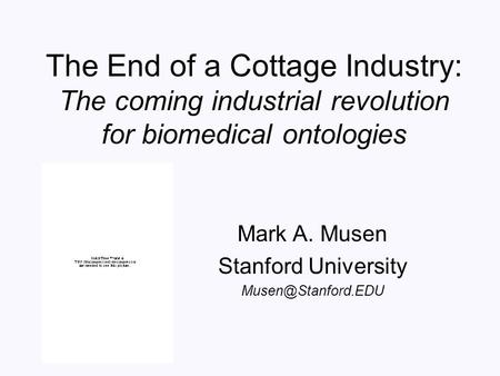 The End of a Cottage Industry: The coming industrial revolution for biomedical ontologies Mark A. Musen Stanford University