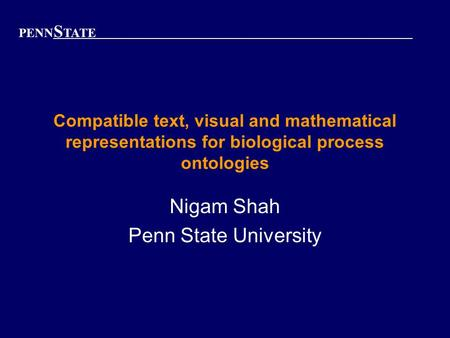 PENN S TATE Compatible text, visual and mathematical representations for biological process ontologies Nigam Shah Penn State University.