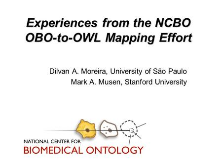 Experiences from the NCBO OBO-to-OWL Mapping Effort Dilvan A. Moreira, University of São Paulo Mark A. Musen, Stanford University.