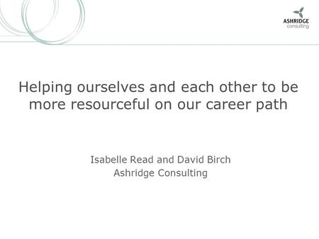 Helping ourselves and each other to be more resourceful on our career path Isabelle Read and David Birch Ashridge Consulting.