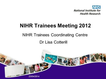 23/04/2014 NIHR Trainees Meeting 2012 NIHR Trainees Coordinating Centre Dr Lisa Cotterill.