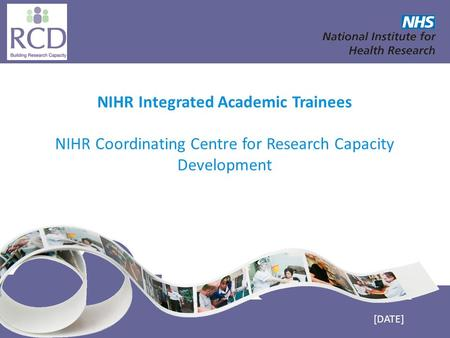 NIHR Coordinating Centre for Research Capacity Development www.nccrcd.nhs.uk NIHR Integrated Academic Trainees NIHR Coordinating Centre for Research Capacity.
