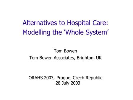 Alternatives to Hospital Care: Modelling the Whole System Tom Bowen Tom Bowen Associates, Brighton, UK ORAHS 2003, Prague, Czech Republic 28 July 2003.
