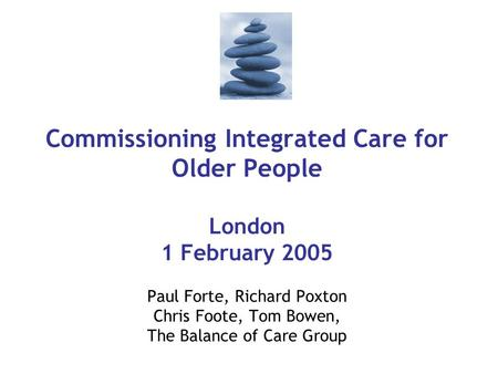 Commissioning Integrated Care for Older People London 1 February 2005 Paul Forte, Richard Poxton Chris Foote, Tom Bowen, The Balance of Care Group.