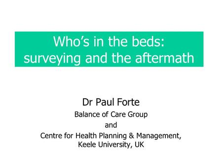 Whos in the beds: surveying and the aftermath Dr Paul Forte Balance of Care Group and Centre for Health Planning & Management, Keele University, UK.