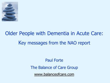 Older People with Dementia in Acute Care: K ey messages from the NAO report Paul Forte The Balance of Care Group www.balanceofcare.com.