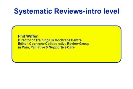 Systematic Reviews-intro level Phil Wiffen Director of Training UK Cochrane Centre Editor, Cochrane Collaborative Review Group in Pain, Palliative & Supportive.