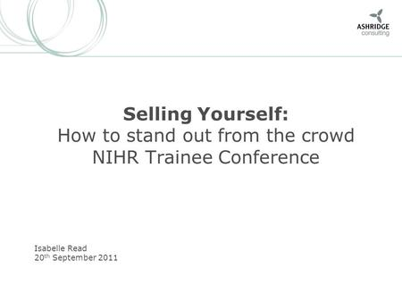 Selling Yourself: How to stand out from the crowd NIHR Trainee Conference Isabelle Read 20 th September 2011.
