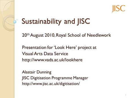 Sustainability and JISC 20 th August 2010, Royal School of Needlework Presentation for Look Here project at Visual Arts Data Service