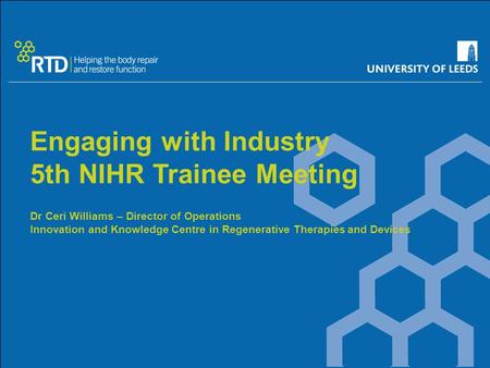 Engaging with Industry 5th NIHR Trainee Meeting Dr Ceri Williams – Director of Operations Innovation and Knowledge Centre in Regenerative Therapies and.