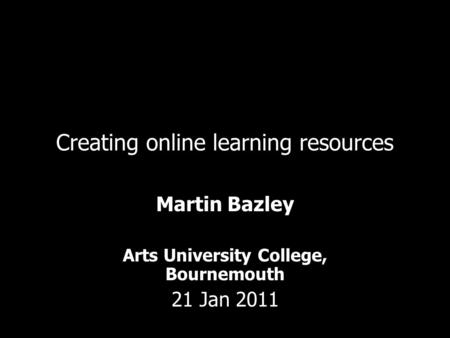 Creating online learning resources Martin Bazley Arts University College, Bournemouth 21 Jan 2011.