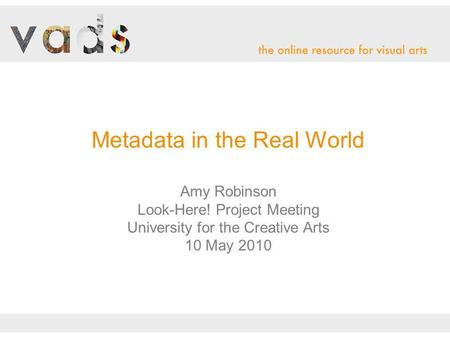 Metadata in the Real World Amy Robinson Look-Here! Project Meeting University for the Creative Arts 10 May 2010.